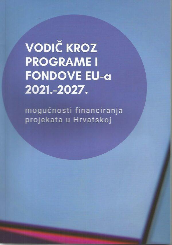 VODIČ KROZ PROGRAME I FONDOVE EU-A 2021. – 2027. - Naruči svoju knjigu